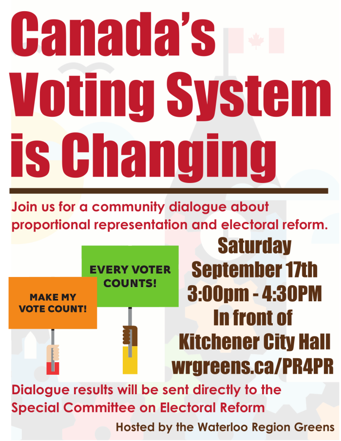 Canada's Voting System is Changing -- Join us for a community dialogue about proportional representation and electoral reform -- Saturdary September 17th 2016 3:00pm – 4:30pm -- In front of Kitchener City Hall -- wrgreens.ca/PR4PR -- Dialogue results will be sent directly to the Special Committee on Electoral Reform -- Hosted by the Waterloo Region Greens